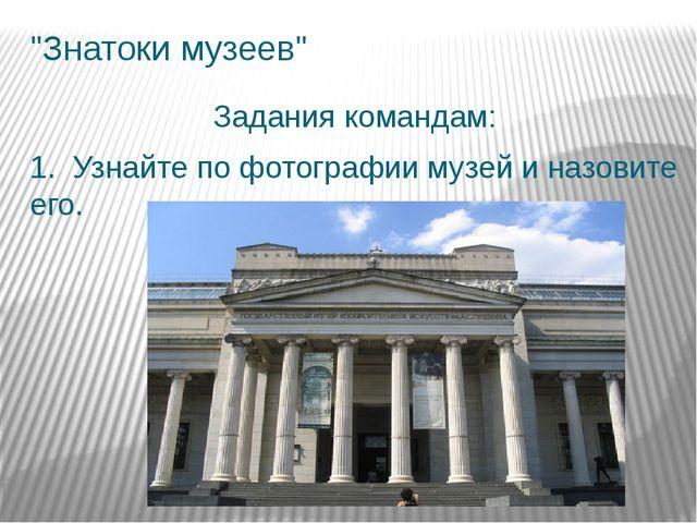 """""""Знатоки музеев"""" Задания командам: 1. Узнайте по фотографии музей и назовите..."""