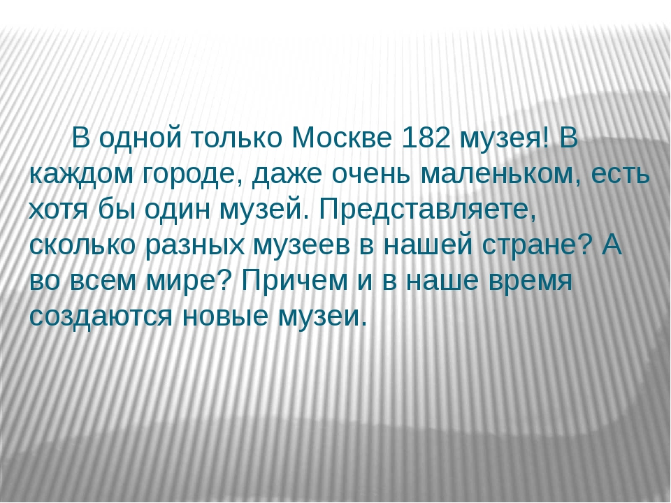 В одной только Москве 182 музея! В каждом городе, даже очень маленьком, есть...