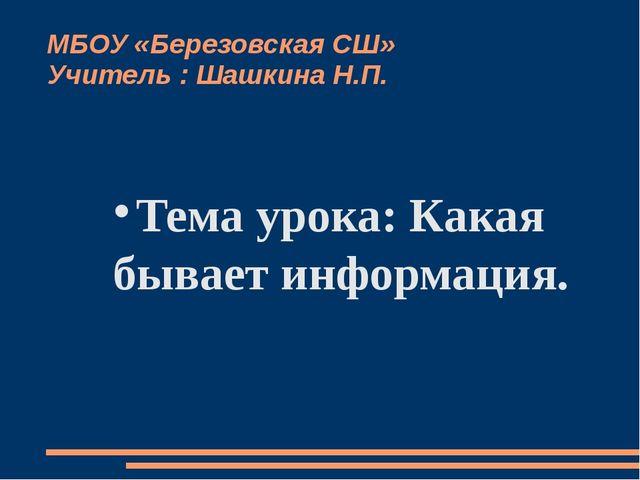 МБОУ «Березовская СШ» Учитель : Шашкина Н.П. Тема урока: Какая бывает информа...