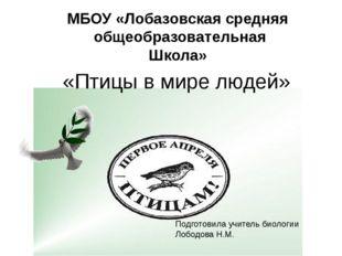 «Птицы в мире людей» МБОУ «Лобазовская средняя общеобразовательная Школа» Под