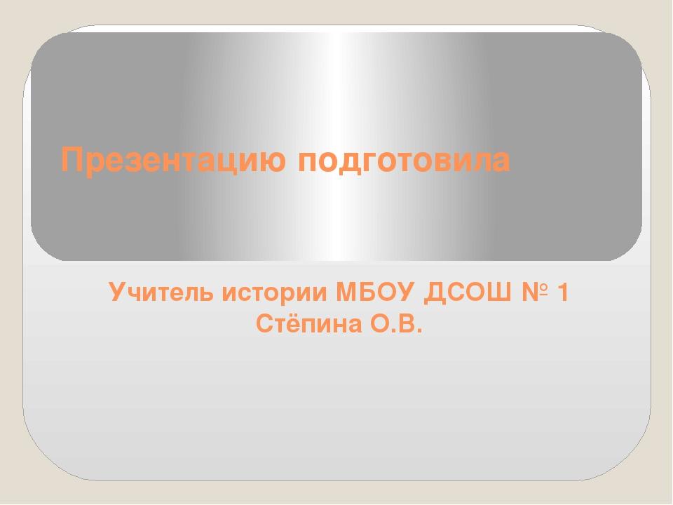 Презентацию подготовила Учитель истории МБОУ ДСОШ № 1 Стёпина О.В.