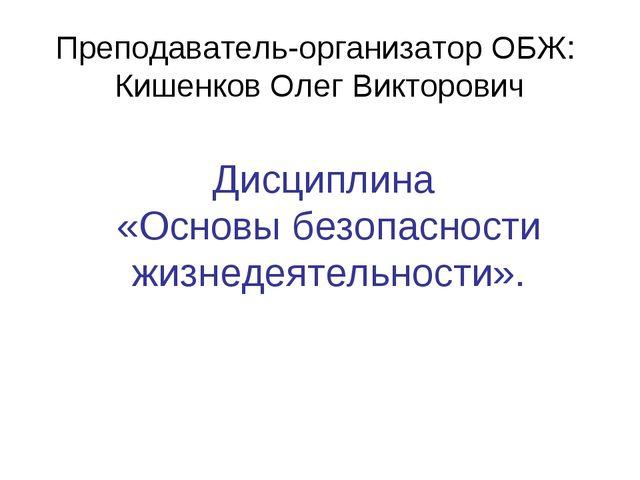 Дисциплина «Основы безопасности жизнедеятельности». Преподаватель-организатор...