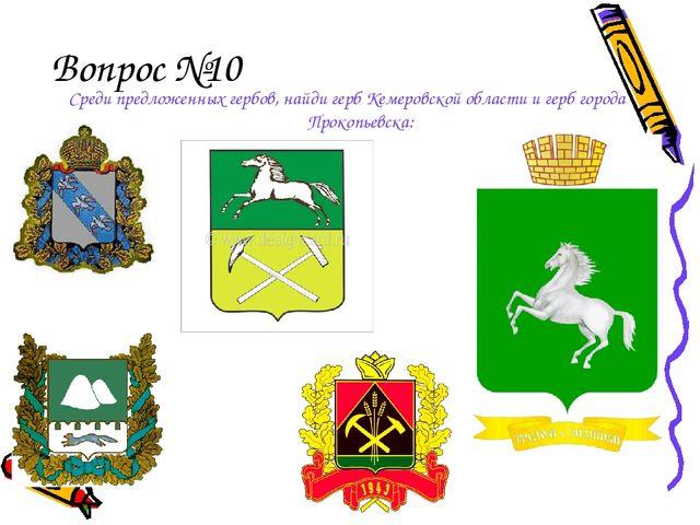 Вопрос №10 Среди предложенных гербов, найди герб Кемеровской области и герб г...