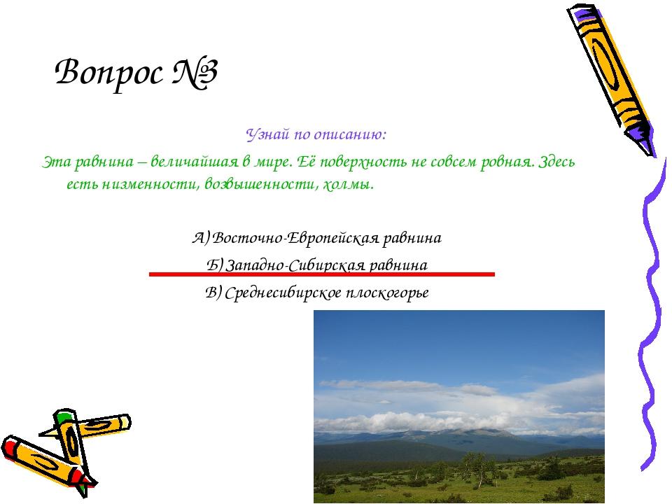 Вопрос №3 Узнай по описанию: Эта равнина – величайшая в мире. Её поверхность...