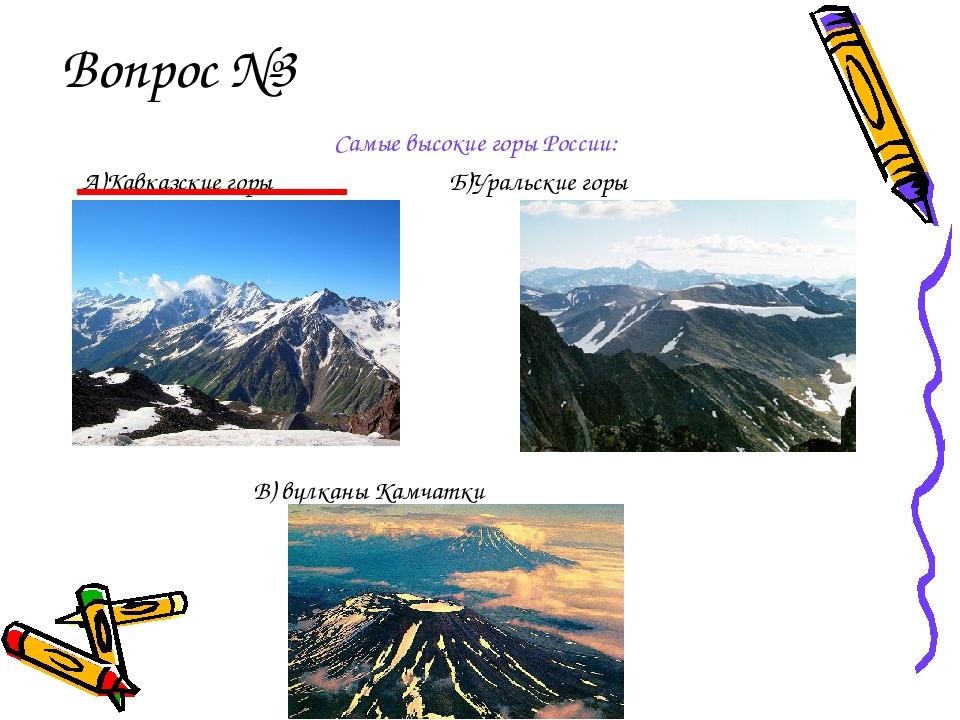 Вопрос №3 Самые высокие горы России: А)Кавказские горы Б)Уральские горы В) в...