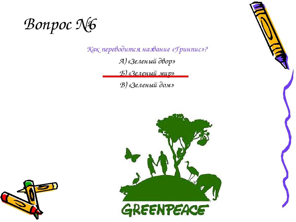 Вопрос №6 Как переводится название «Гринпис»? А) «Зеленый двор» Б) «Зеленый м...