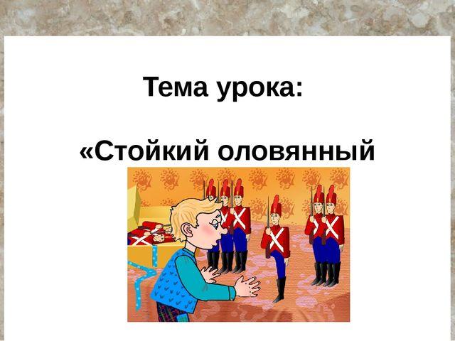 Тема урока: «Стойкий оловянный солдатик»