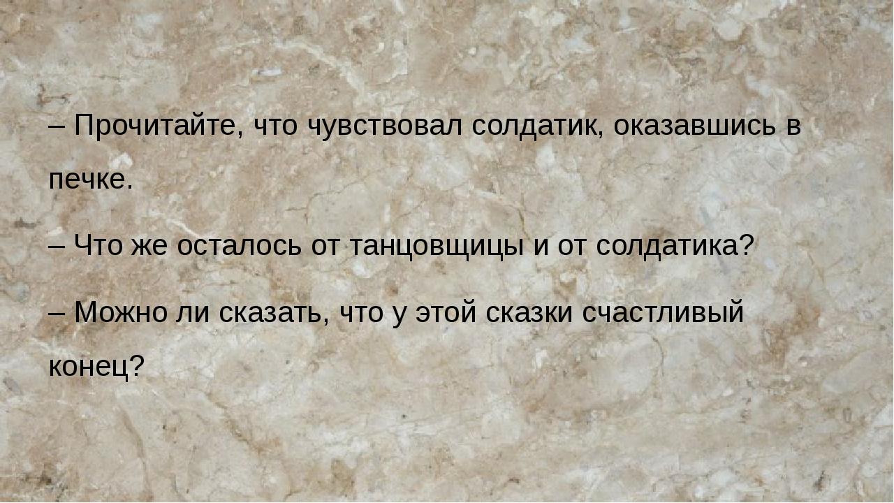– Прочитайте, что чувствовал солдатик, оказавшись в печке. – Что же осталось...
