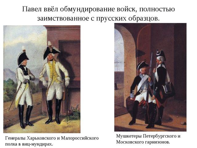 Павел ввёл обмундирование войск, полностью заимствованное с прусских образцов...