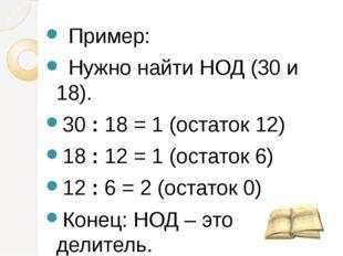 Пример: Нужно найти НОД (30 и 18). 30 : 18 = 1 (остаток 12) 18 : 12 = 1 (ост