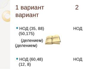 1 вариант 2 вариант НОД (35, 88) НОД (50,175) (делением) (делением) НОД (60,4