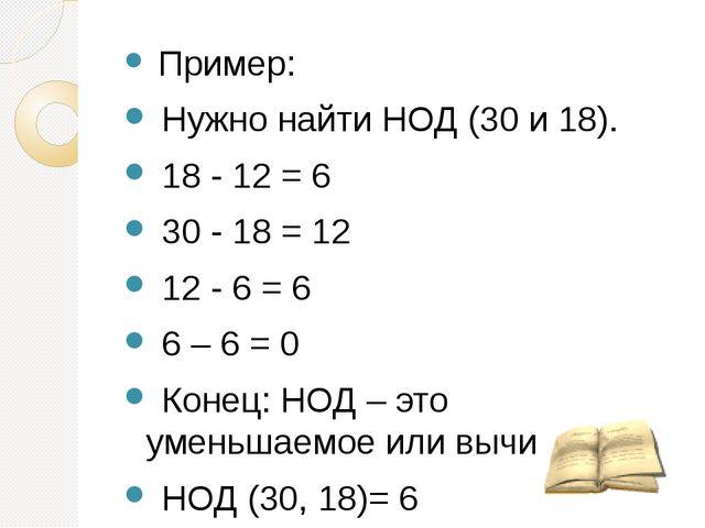 Пример: Нужно найти НОД (30 и 18). 18 - 12 = 6 30 - 18 = 12 12 - 6 = 6 6 – 6...