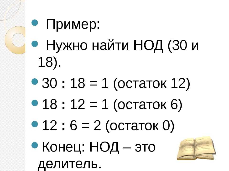 Пример: Нужно найти НОД (30 и 18). 30 : 18 = 1 (остаток 12) 18 : 12 = 1 (ост...