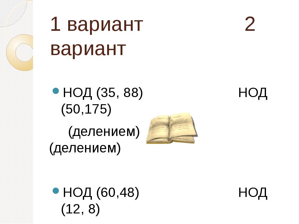1 вариант 2 вариант НОД (35, 88) НОД (50,175) (делением) (делением) НОД (60,4...