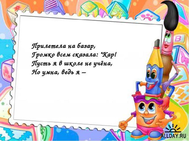 """Прилетела на базар, Громко всем сказала: """"Кар! Пусть я в школе не учёна, Но у..."""