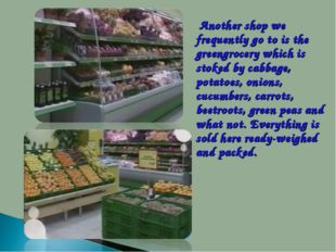 Another shop we frequently go to is the greengrocery which is stoked by cab