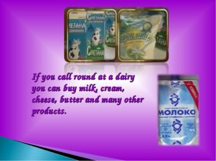 If you call round at a dairy you can buy milk, cream, cheese, butter and man