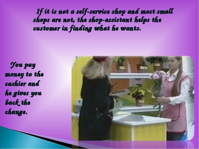 If it is not a self-service shop and most small shops are not, the shop-assi...