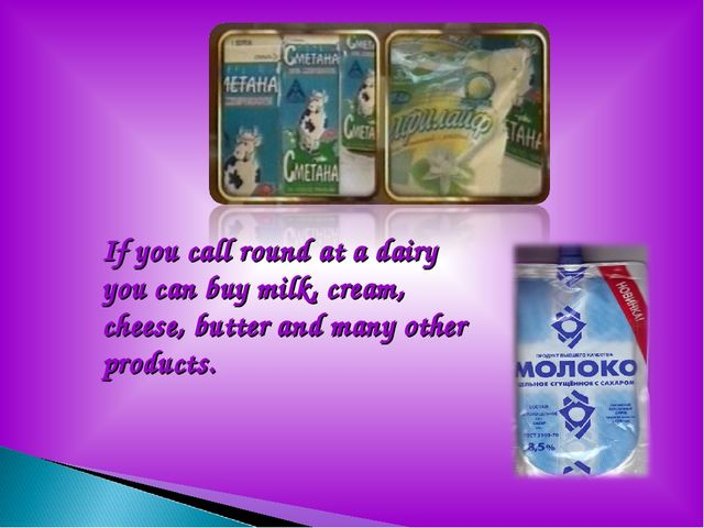 If you call round at a dairy you can buy milk, cream, cheese, butter and man...