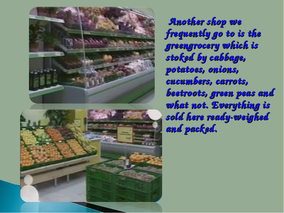 Another shop we frequently go to is the greengrocery which is stoked by cab...