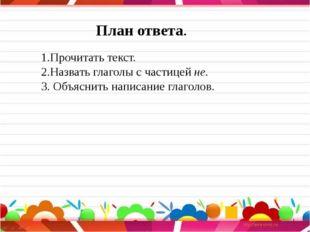 План ответа. 1.Прочитать текст. 2.Назвать глаголы с частицей не. 3. Объяснит