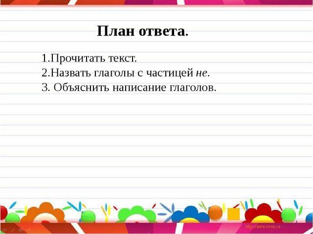 План ответа. 1.Прочитать текст. 2.Назвать глаголы с частицей не. 3. Объяснит...