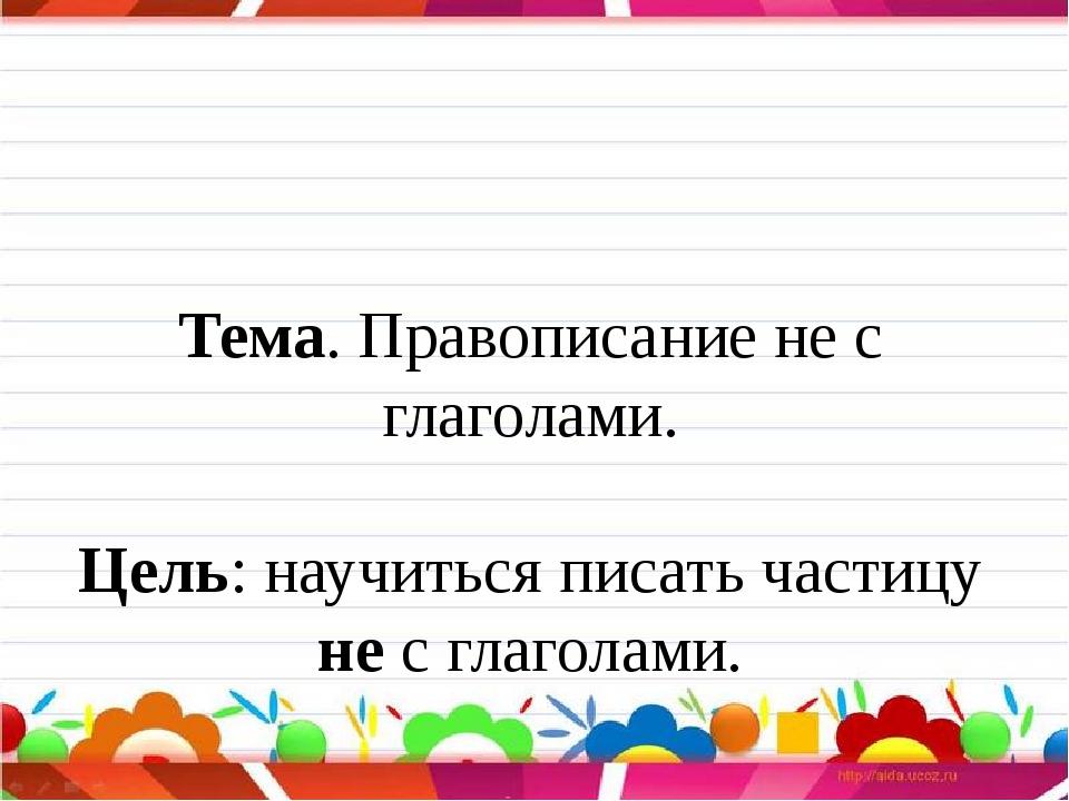 Тема. Правописание не с глаголами. Цель: научиться писать частицу не с глаго...