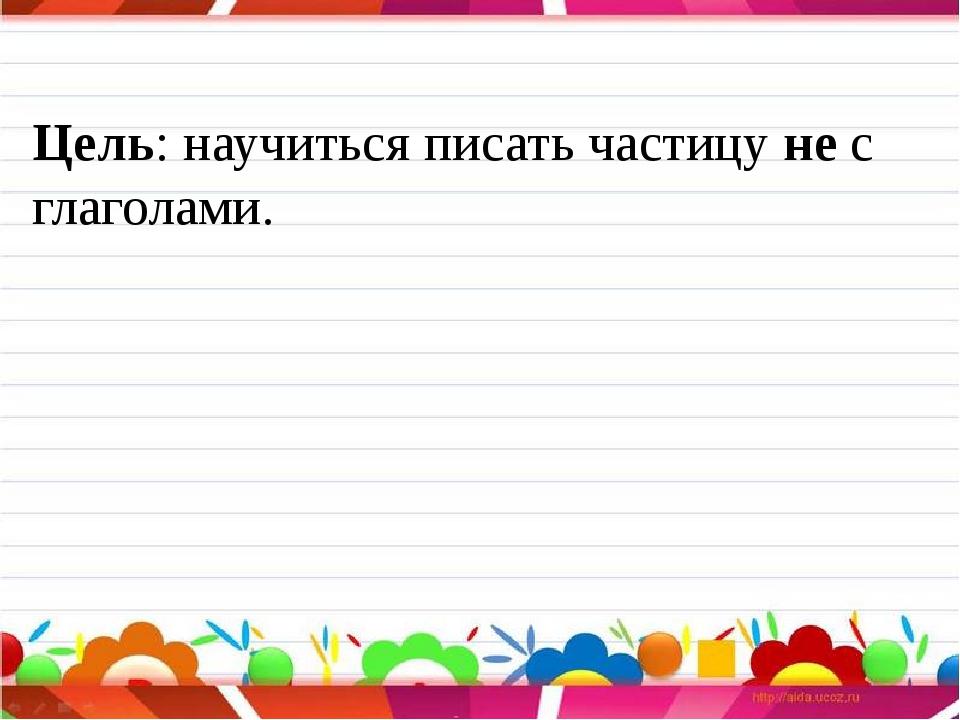Цель: научиться писать частицу не с глаголами.