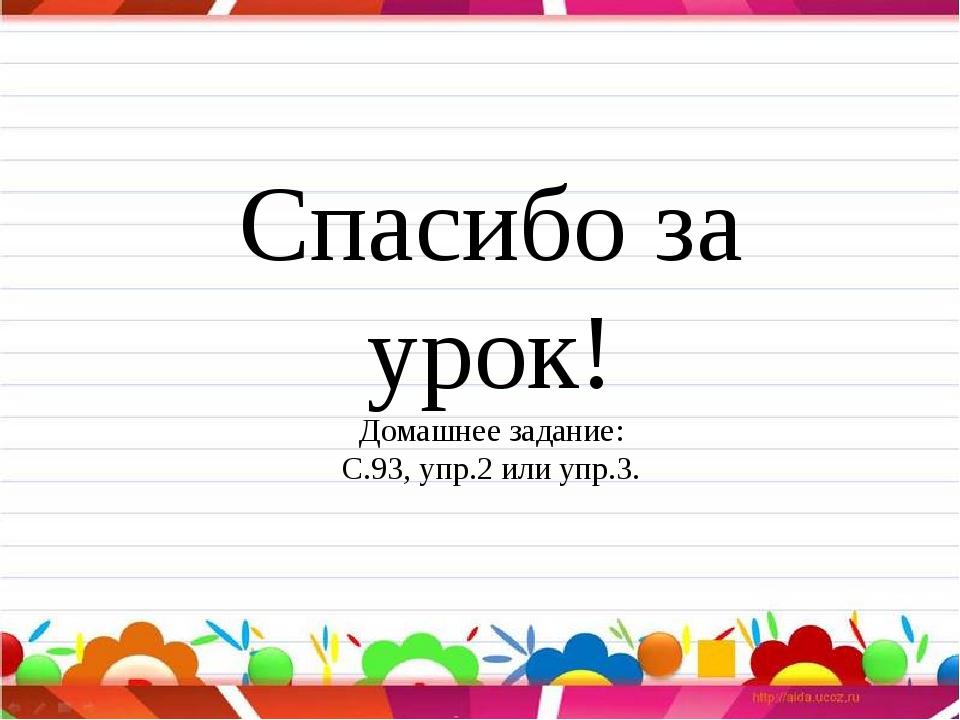 Спасибо за урок! Домашнее задание: С.93, упр.2 или упр.3.