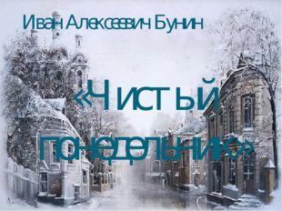 Иван Алексеевич Бунин «Чистый понедельник» К уроку литературы