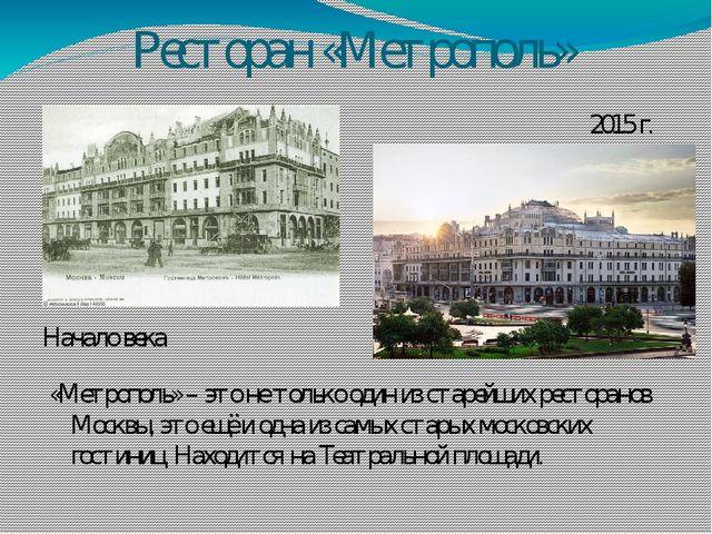 Ресторан «Метрополь» Начало века 2015 г. «Метрополь» – это не только один из...