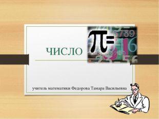 ЧИСЛО учитель математики Федорова Тамара Васильевна