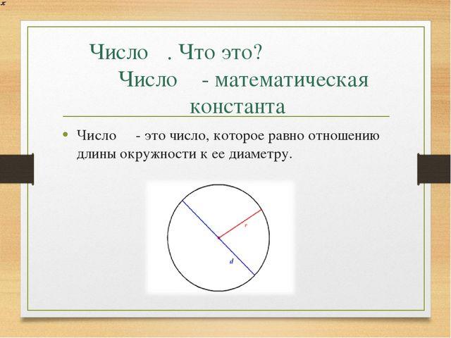 Число π. Что это? Число π- математическая константа Число π - это число, кото...
