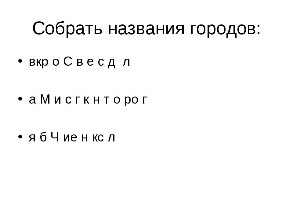 Собрать названия городов: вкр о С в е с д л а М и с г к н т о ро г я б Ч ие н...