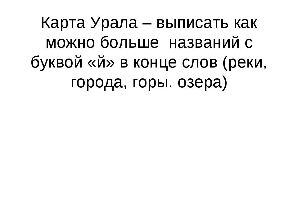 Карта Урала – выписать как можно больше названий с буквой «й» в конце слов (р...