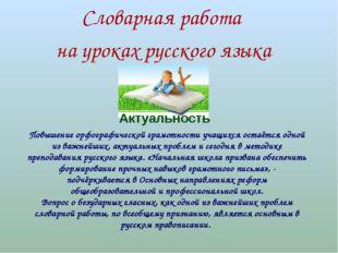 Словарная работа на уроках русского языка Актуальность Повышение орфографиче
