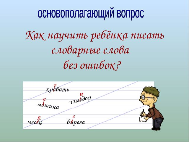 Как научить ребёнка писать словарные слова без ошибок? мошина биреза помедор...