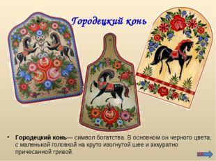 Городецкий конь Городецкий конь— символ богатства. В основном он черного цвет