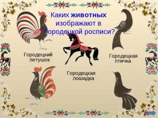 Городецкая лошадка Городецкий петушок Городецкая птичка * Каких животных изоб