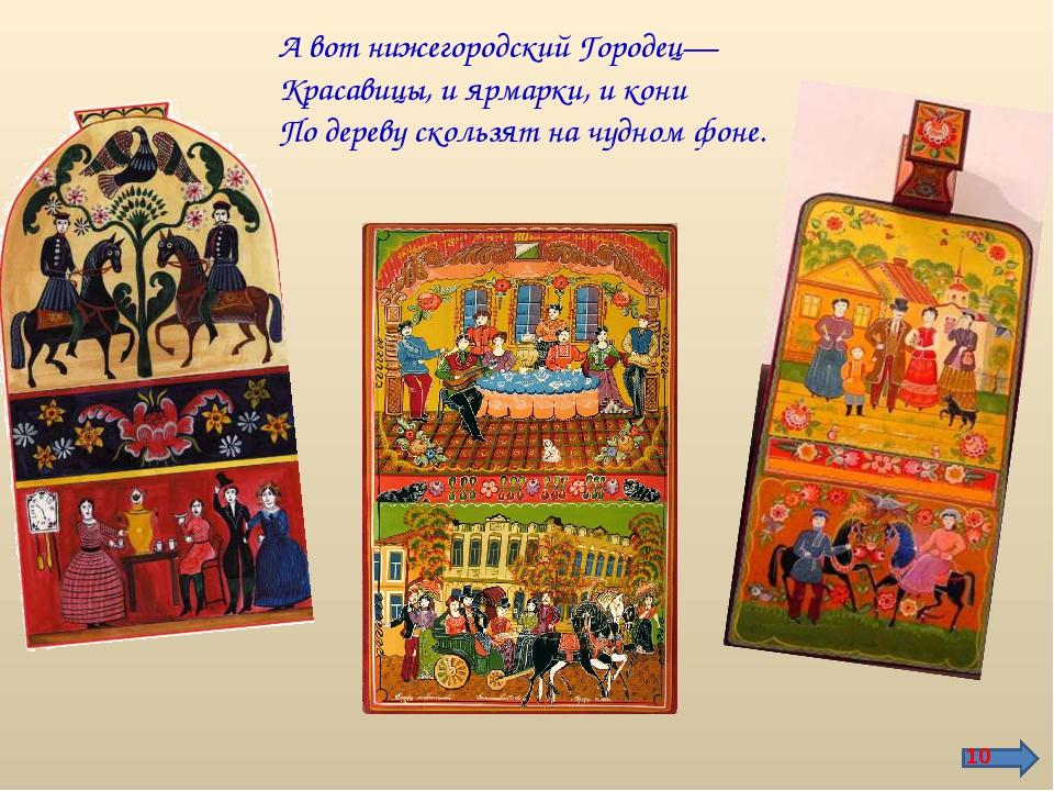 А вот нижегородский Городец— Красавицы, и ярмарки, и кони По дереву скользят...