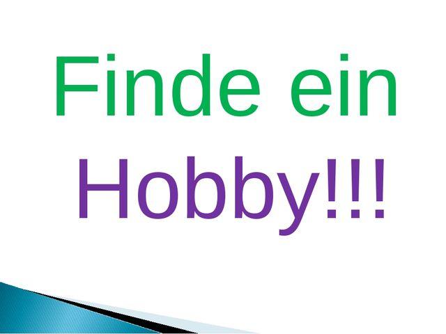Finde ein Hobby!!!