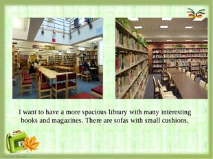 I want to have a more spacious library with many interesting books and magaz