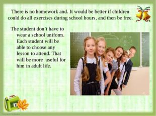 There is no homework and. It would be better if children could do all exercis