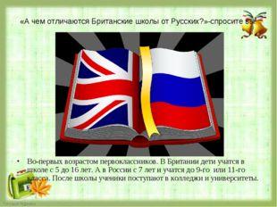 «А чем отличаются Британские школы от Русских?»-спросите вы. Во-первых возра