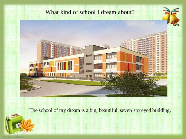 What kind of school I dream about? The school of my dream is a big, beautiful...