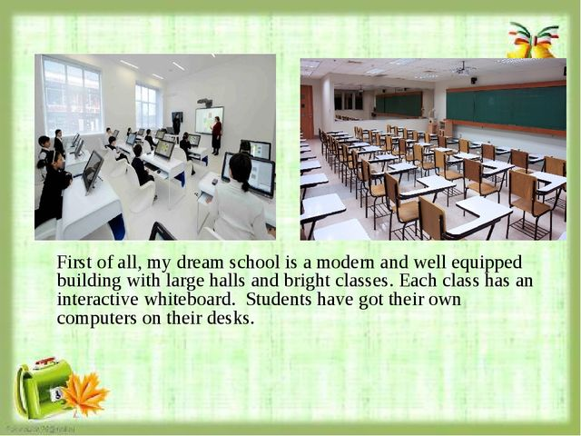 First of all, my dream school is a modern and well equipped building with la...