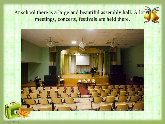 At school there is a large and beautiful assembly hall. A lot of meetings, co...