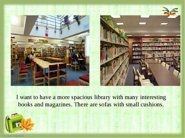 I want to have a more spacious library with many interesting books and magaz...
