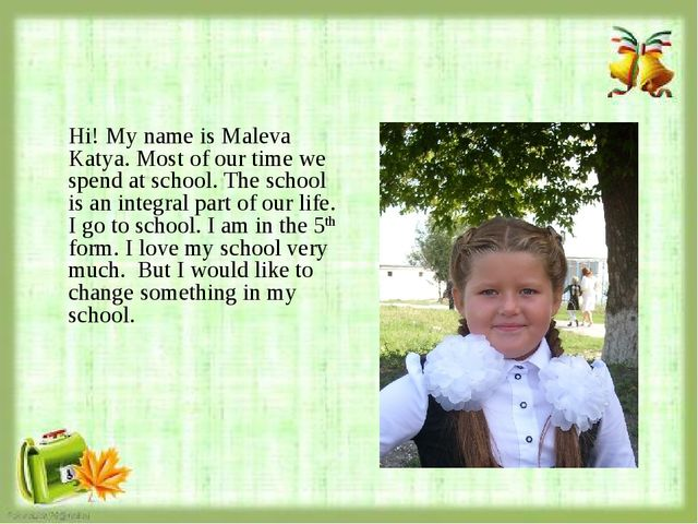 Hi! My name is Maleva Katya. Most of our time we spend at school. The school...