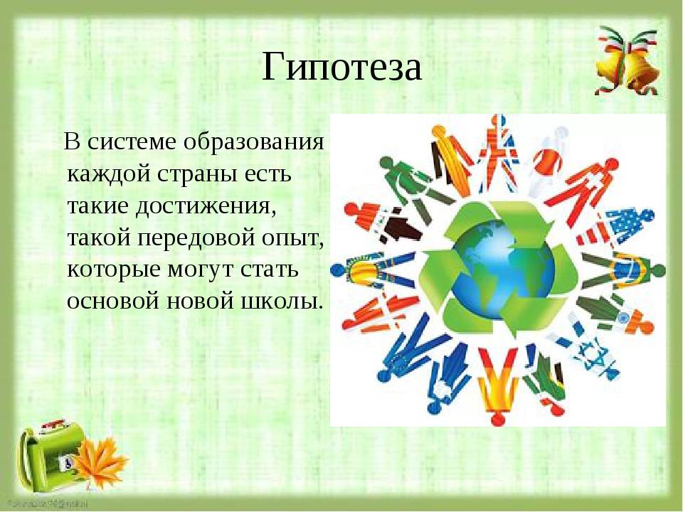 Гипотеза В системе образования каждой страны есть такие достижения, такой пер...
